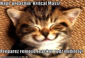 Hapi 'proachin' Kritcal Mass!  Preparez remove reackor rodz miditely!