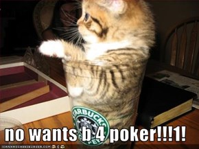 no wants b 4 poker!!!1!