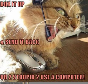 BOX IT UP & SEND IT BACK UR 2 STOOPID 2 USE A COMPUTER!