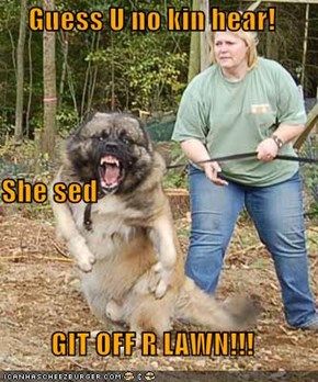 Guess U no kin hear! She sed GIT OFF R LAWN!!!