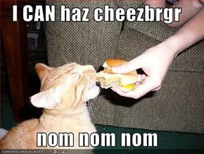 I CAN haz cheezbrgr  nom nom nom