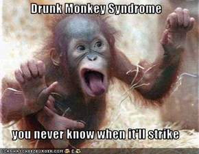 Drunk Monkey Syndrome  you never know when it'll strike