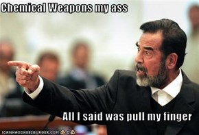 Chemical Weapons my ass  All I said was pull my finger