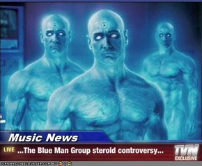 Music News - ...The Blue Man Group steroid controversy...