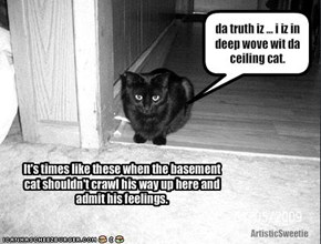 da truth iz ... i iz in deep wove wit da ceiling cat.