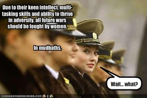 Due to their keen intellect, multi-tasking skills and ability to thrive in adversity, all future wars should be fought by women.