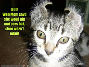 BOI! Wen Mom sayd she wood pin mai eers bak,shee wazn't jokin!