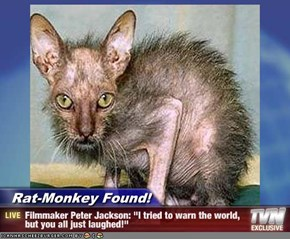 "Rat-Monkey Found! - Filmmaker Peter Jackson: ""I tried to warn the world, but you all just laughed!"""