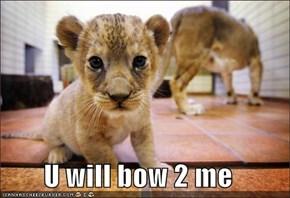 U will bow 2 me