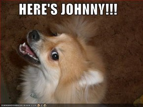 HERE'S JOHNNY!!!