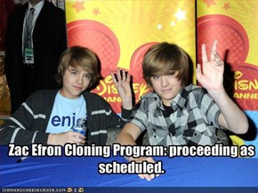 Zac Efron Cloning Program: proceeding as scheduled.