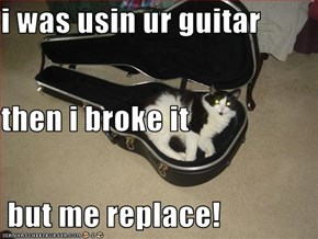 i was usin ur guitar then i broke it  but me replace!