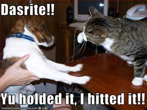 Dasrite!!  Yu holded it, I hitted it!!