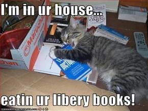 I'm in ur house...  eatin ur libery books!