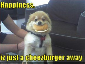 Happiness.  iz just a cheezburger away