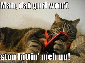 Man, dat gurl won't   stop hittin' meh up!