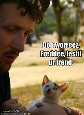 Don worreez, Freddee, Iz stil ur frend.