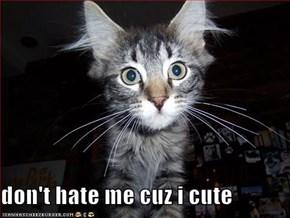 don't hate me cuz i cute