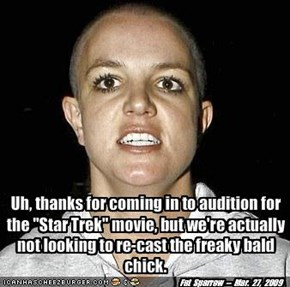 "Uh, thanks for coming in to audition for the ""Star Trek"" movie, but we're actually not looking to re-cast the freaky bald chick."