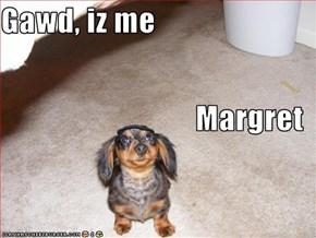Gawd, iz me Margret