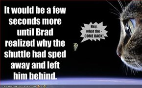 It would be a few seconds more until Brad realized why the shuttle had sped away and left him behind.