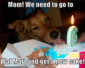 Mom! We need to go to   Wal Mart and get a new cake!