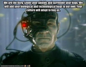 We are the Borg. Lower your shields and surrender your hugs. We will add your biological and technological hugs to our own. Your culture will adapt to hug us.