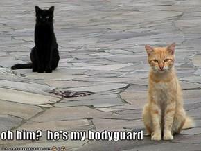 oh him?  he's my bodyguard