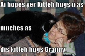 Ai hopes yer Kitteh hugs u as muches as dis kitteh hugs Granny.