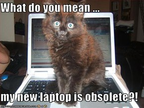 What do you mean ...  my new laptop is obsolete?!