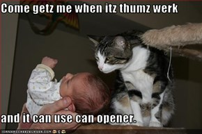 Come getz me when itz thumz werk  and it can use can opener.