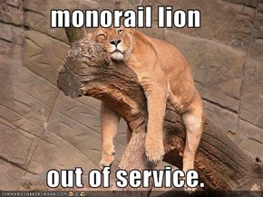 monorail lion  out of service.