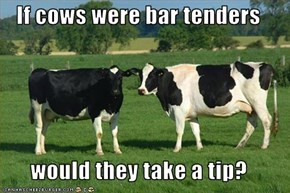 If cows were bar tenders  would they take a tip?