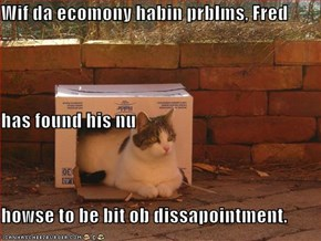 Wif da ecomony habin prblms, Fred has found his nu howse to be bit ob dissapointment.