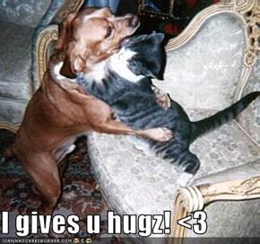 I gives u hugz! <3