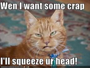 Wen I want some crap  I'll squeeze ur head!