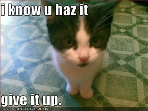 i know u haz it  give it up.