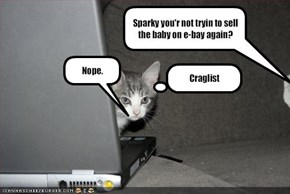 Sparky you'r not tryin to sell the baby on e-bay again?