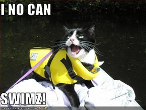 I NO CAN  SWIMZ!