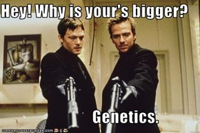 Hey! Why is your's bigger?                              Genetics.