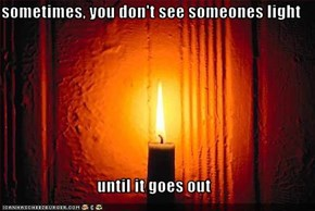 sometimes, you don't see someones light  until it goes out