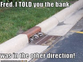 Fred, I TOLD you the bank   was in the other direction!