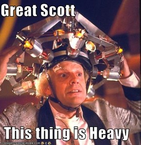Great Scott  This thing is Heavy