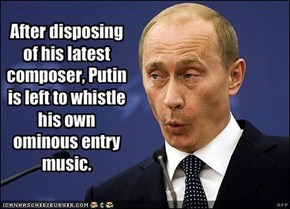 After disposing of his latest composer, Putin is left to whistle his own ominous entry music.