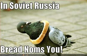 In Soviet Russia  Bread Noms You!