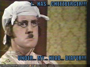 I... HAS... CHEEZBERGER!!!  UNDER... MY... HEAD... DIAPER!!!
