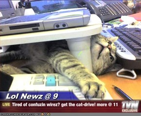 Lol Newz @ 9 - Tired of confuzin wirez? get the cat-drive! more @ 11