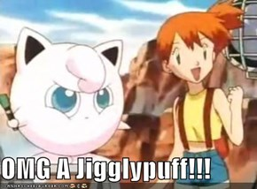OMG A Jigglypuff!!!
