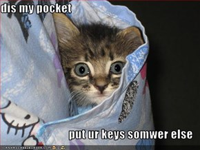 dis my pocket  put ur keys somwer else