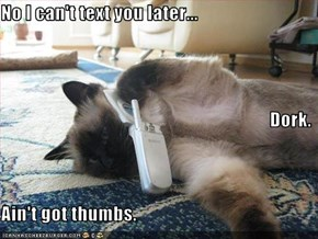 No I can't text you later... Dork. Ain't got thumbs.